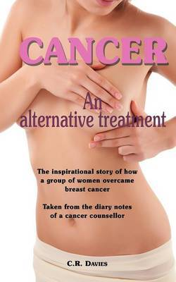 Cancer, an Alternative Treatment: The Inspirational Story of How a Group of Women Overcame Breast Cancer. Taken from the Diary Notes of a Cancer Counsellor.