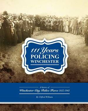 111 Years of Policing Winchester: A History of the Winchester City Police Force 1832 - 1943