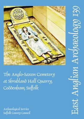 The Anglo-Saxon Cemetery at Shrubland Hall Quarry, Coddenham, Suffolk