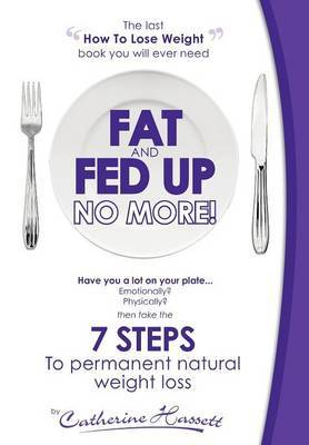 Fat and Fed Up, No More!: 7 Steps to Permanent Natural Weight Loss