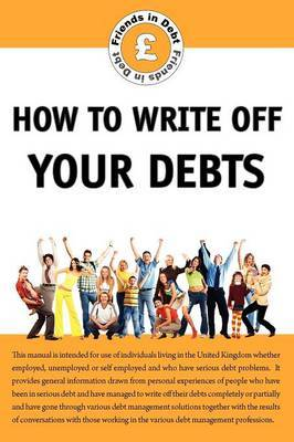 How to Write Off Your Debts: In Debt? Avoid the Shysters, Gain Insider Knowledge on Debt Write Off, Unenforceable Credit Agreements, IVAs and Debt Management