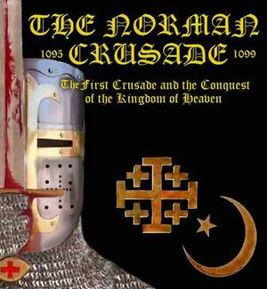 The Norman Crusade  The First Crusade and the Conquest of the Kingdom of Heaven