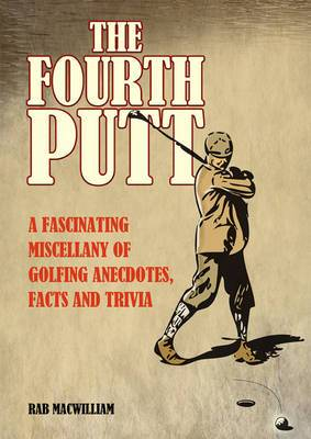 The Fourth Putt: A Fascinating Miscellany of Golfing Anecdotes, Facts and Trivia