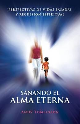 Sanando El Alma Eterna - Perspectivas De Vidas Pasadass Y Regreson Espiritual