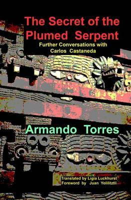 The Secret of the Plumed Serpent: Further Conversations with Carlos Castaneda
