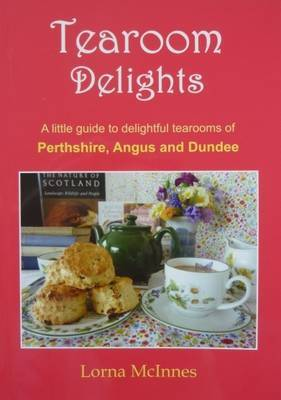 Tearoom Delights: A Little Guide to Delightful Tearooms of Perthshire, Angus and Dundee