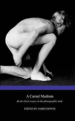 A Carnal Medium: Fin-de-siecle Essays on the Photographic Nude