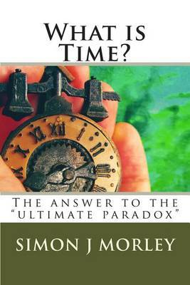 What Is Time?: The Answer to the Ultimate Paradox