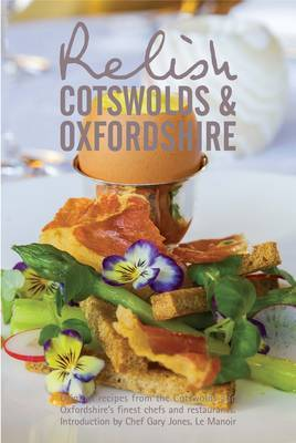 Relish Cotswolds and Oxfordshire: Original Recipes from Cotswolds and Oxfordshires Finest Chefs and Restaurants