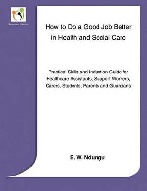 How to Do a Good Job Better in Health and Social Care: Practical Skills and Induction Guide for Healthcare Assistants, Support Workers,Carers Parents and Guardians