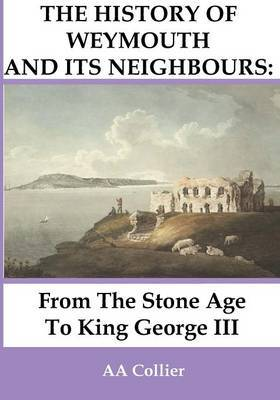 From the Stone Age to King George III: A History of Weymouth and Its Neighbours