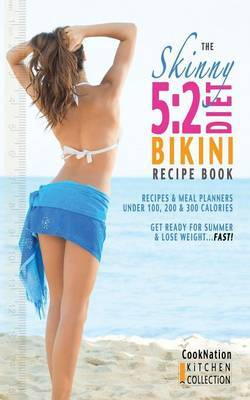 The Skinny 5:2 Bikini Diet Recipe Book: Recipes & Meal Planners Under 100, 200 & 300 Calories. Get Ready for Summer & Lose Weight...Fast!