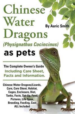Chinese Water Dragons (Physignathus Cocincinus) as Pets: Chinese Water Dragons Complete Owner's Guide Including Chinese Water Dragons Care Sheet, Facts and Information