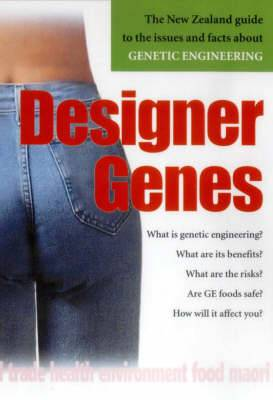 Designer Genes: the New Zealand Guide to the Issues and Facts about Genetic Engineering