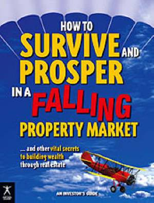 How to Survive and Prosper in a Falling Property Market: and Other Vital Secrets to Building Wealth Through Real Estate