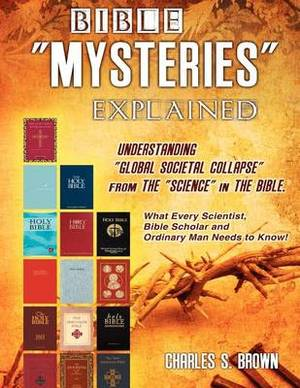 Bible Mysteries Explained Understanding Global Societal Collapse from the Science in the Bible