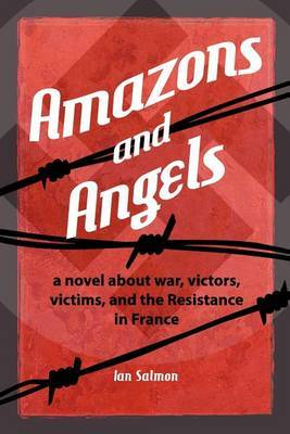Amazons and Angels: A Novel about War, Victors, Victims, and the Resistance in France