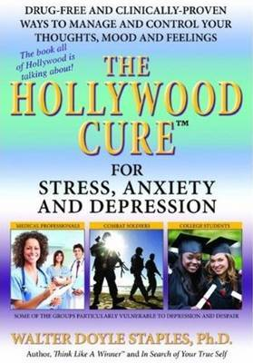 Hollywood Cure for Stress, Anxiety & Depression: Drug-Free & Clinically-Proven Ways to Manage & Control Your Thoughts, Mood & Feelings