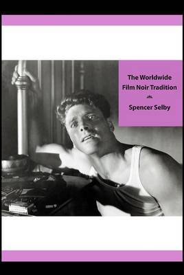 The Worldwide Film Noir Tradition: The Complete Reference to Classic Dark Cinema from America, Britain, France and Other Countries Across the Globe