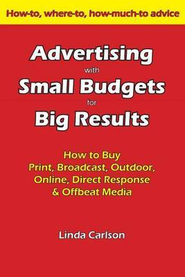 Advertising with Small Budgets for Big Results: How to Buy Print, Broadcast, Outdoor, Online, Direct Response & Offbeat Media