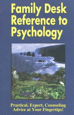 Family Desk Reference to Psychology: Practical, Expert, Counselling Advice at Your Fingertips!