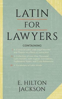 Latin for Lawyers. Containing: I: A Course in Latin, with Legal Maxims & Phrases as a Basis of Instruction II. a Collection of Over 1000 Latin Maxims, with English Translations, Explanatory Notes, & Cross-References III. a Vocabulary of Latin Words