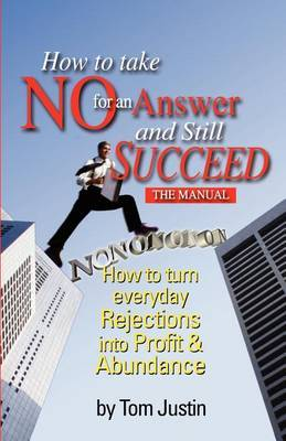 How to Take No for an Answer and Still Succeed: How to Turn Everyday Rejections Into Profit & Abundance