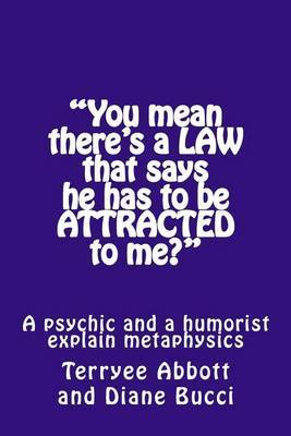 You Mean There's a Law That Says He Has to Be Attracted to Me?: A Psychic and a Humorist Explain Metaphysics