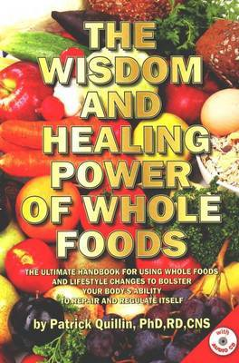 Wisdom and Healing Power of Whole Foods: The Ultimate Handbook for Using Whole Foods and Lifestyle Changes to Bolster Your Body's Ability to Repair and Regulate Itself