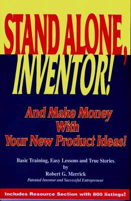 Stand Alone, Inventor!: And Make Money with Your New Product Ideas! - Basic Training, Easy Lessons and True Stories by Robert G.Merrick