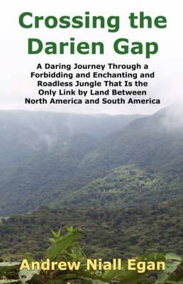 Crossing the Darien Gap: A Daring Journey Through a Forbidding and Enchanting and Roadless Jungle That Is the Only Link by Land Between North America and South America