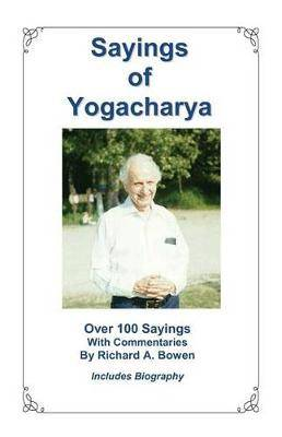 Sayings of Yogacharya: Over 100 Sayings with Commentary by Richard A. Bowen