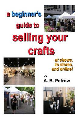 A Beginner's Guide to Selling Your Crafts: At Shows, to Stores, and Online!
