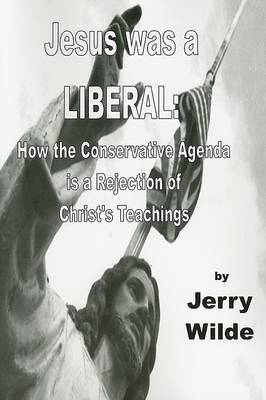 Jesus Was a Liberal: How the Conservative Agenda Is a Rejection of Christ's Teachings