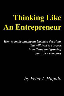 Thinking Like an Entrepreneur: How to Make Intelligent Business Decisions That Will Lead to Success in Building and Growing Your Own Company