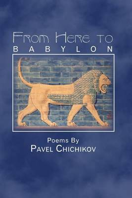 From Here to Babylon: Poems by Pavel Chichikov