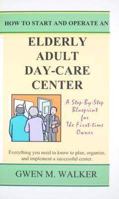 How to Start and Operate an Elderly Adult-Care Center: A Step-By-Step Blueprint for the First-Time Owner