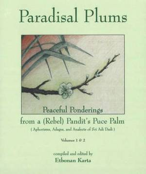 Paradisal Plums -- Peaceful Ponderings from a (Rebel) Pandit's Puce Palm, Volumes 1 & 2: Aphorisms, Adages, and Analects of Sri Adi Dadi
