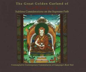 Great Golden Garland of Gampopa's Sublime Considerations on the Supreme Path: Contemplative Contemporary Commentaries of Gampopa's Root Text