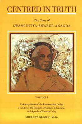 Centred in Truth: The Story of Swami Nitya-swarup-ananda: Volume 1