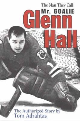 Glenn Hall: The Man They Call Mr Goalie