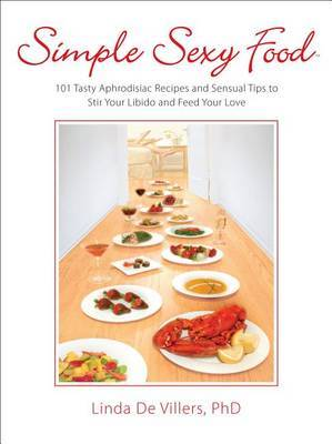 Simple Sexy Food: 101 Tasty Aphrodisiac Recipes and Sensual Tips to Stir Your Libido and Feed Your Love