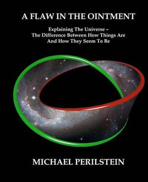 A Flaw in the Ointment: Explaining the Universe - The Difference Between How Things Are and How They Seem to Be