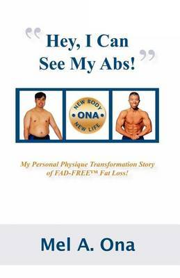 Hey, I Can See My Abs!: My Personal Physique Transformation Story of FAD-FREE Fat Loss