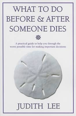 What to Do Before & After Someone Dies  : A Practical Guide to Help You Through the Worst Possible Time for Making Important Decisions