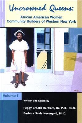 Uncrowned Queens: African American Women Community Builders of Western New York: v. 1: African American Women Community Builders of Western New York