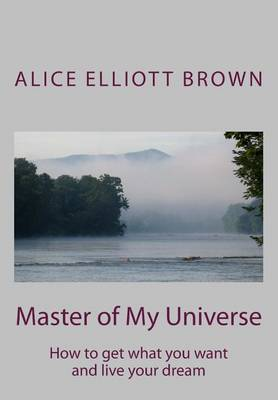 Master of My Universe: How to Get What You Want and Live Your Dream