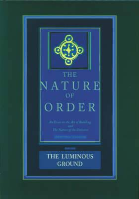 The Luminous Ground: The Nature of Order: An Essay of the Art of Building and the Nature of the Universe: Book 4