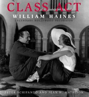 Class Act: William Haines: Legendary Hollywood Decorator