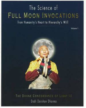 Science of Full Moon Invocations from Humanity's Heart to Hierarchy's Will: The Divine Concordance of Light III: v. I